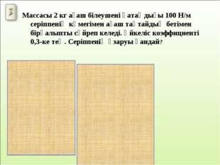 Массасы 2 кг ағаш білеушені қатаңдығы 100 Н/м серіппенің көмегімен ағаш тақта