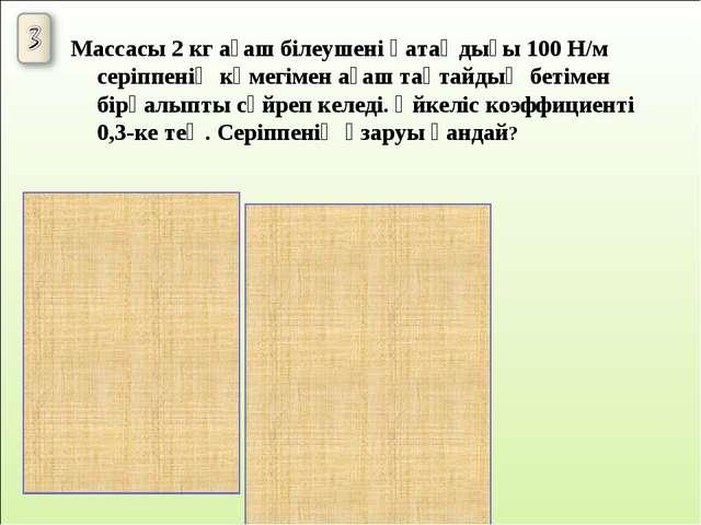 Массасы 2 кг ағаш білеушені қатаңдығы 100 Н/м серіппенің көмегімен ағаш тақта...
