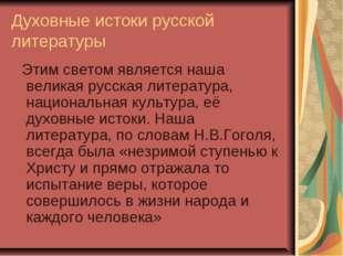 Духовные истоки русской литературы Этим светом является наша великая русская