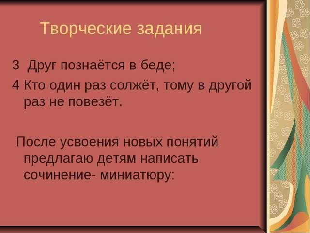 Творческие задания 3 Друг познаётся в беде; 4 Кто один раз солжёт, тому в др...
