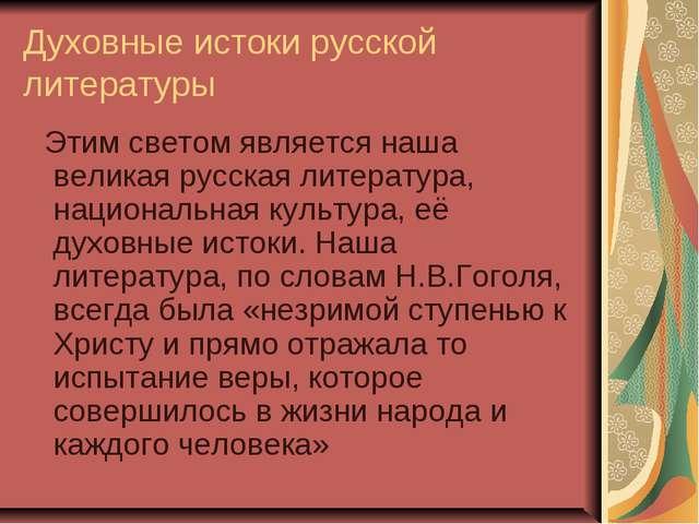 Духовные истоки русской литературы Этим светом является наша великая русская...