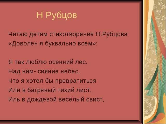 Н Рубцов Читаю детям стихотворение Н.Рубцова «Доволен я буквально всем»: Я т...