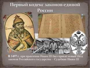 В 1497 г. при правлении Ивана III был принят новый свод законов Российского г