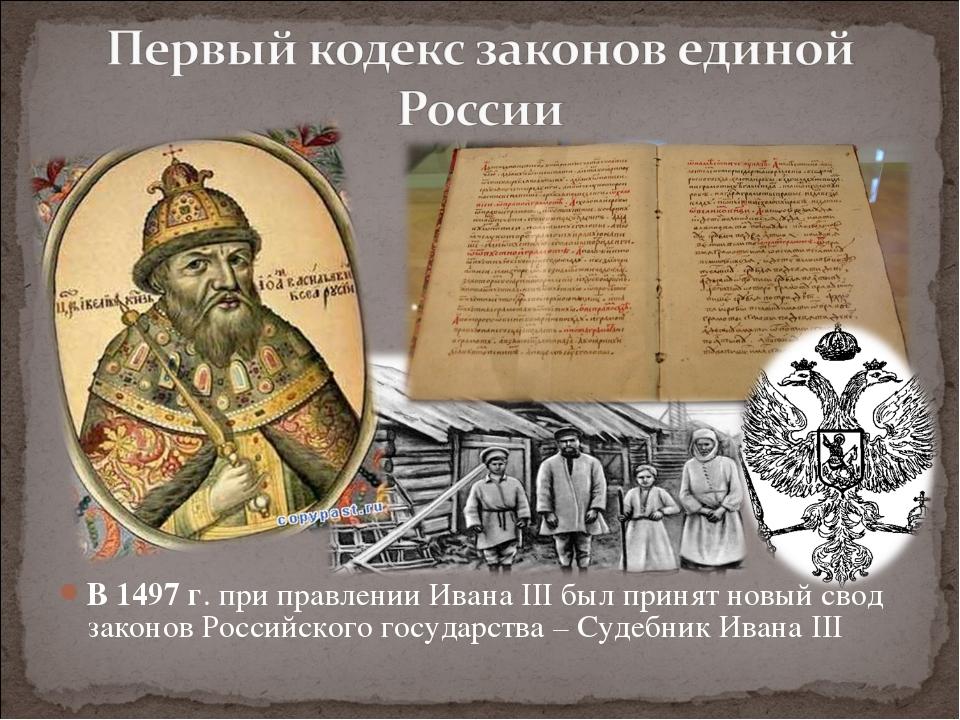 В 1497 г. при правлении Ивана III был принят новый свод законов Российского г...