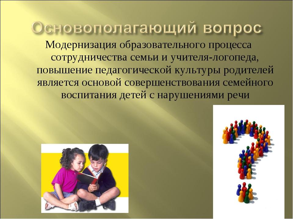 Модернизация образовательного процесса сотрудничества семьи и учителя-логопед...