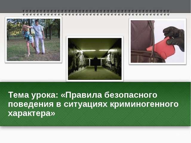 Тема урока: «Правила безопасного поведения в ситуациях криминогенного характе...