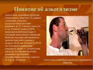 Понятие об алкоголизме Алкоголизм, важнейшая проблема современного общества.