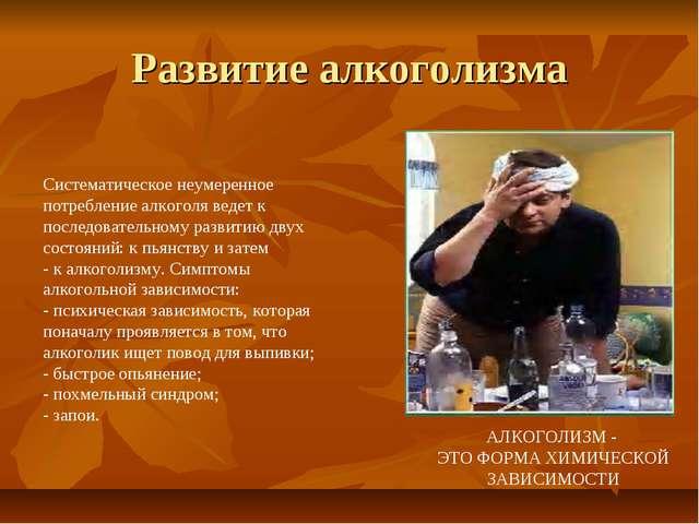 Развитие алкоголизма АЛКОГОЛИЗМ - ЭТО ФОРМА ХИМИЧЕСКОЙ ЗАВИСИМОСТИ Систематич...