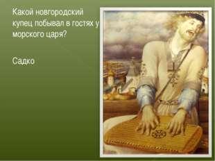 Какой новгородский купец побывал в гостях у морского царя? Садко