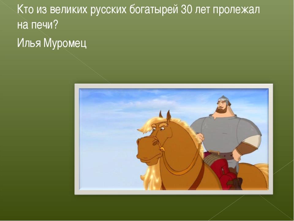 Кто из великих русских богатырей 30 лет пролежал на печи? Илья Муромец