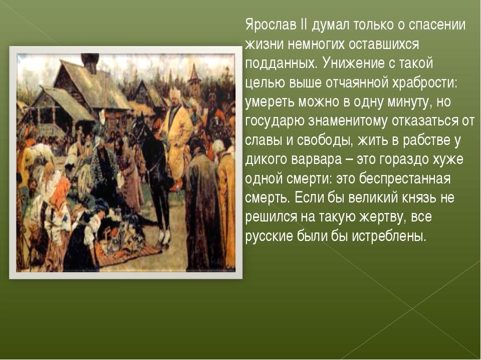 Ярослав II думал только о спасении жизни немногих оставшихся подданных. Униже...
