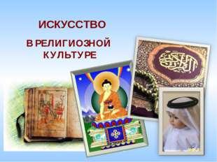В РЕЛИГИОЗНОЙ КУЛЬТУРЕ ИСКУССТВО