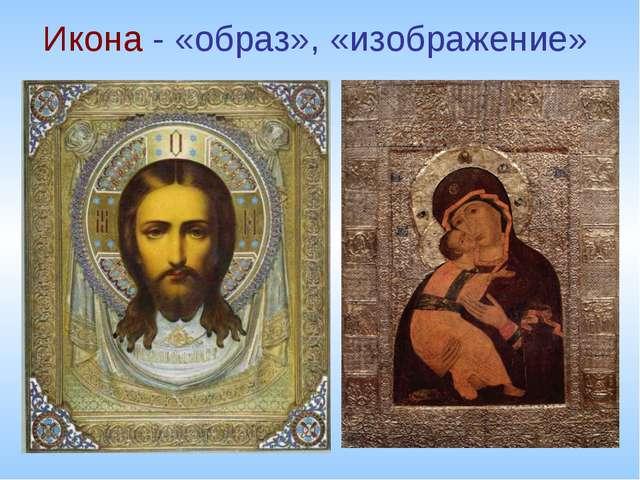 Икона - «образ», «изображение»