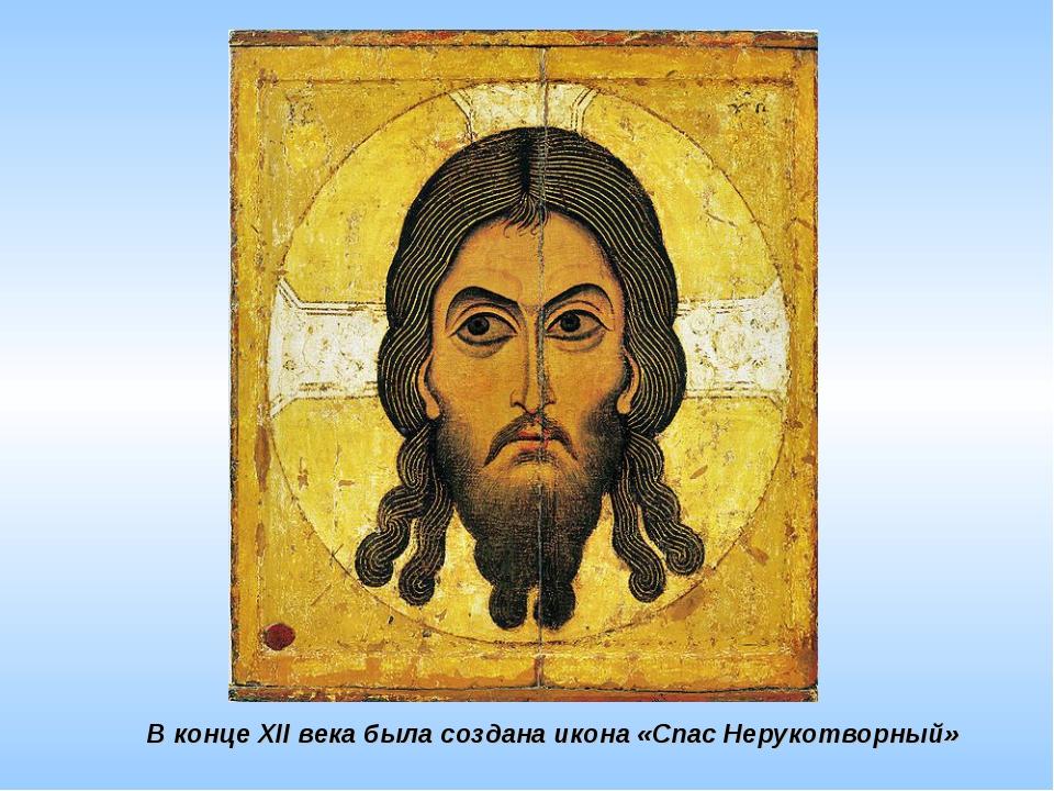 В конце XII века была создана икона «Спас Нерукотворный»
