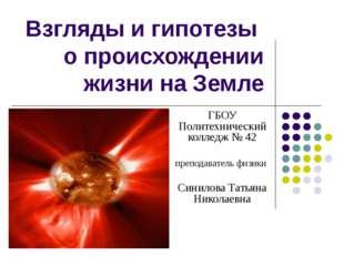 Взгляды и гипотезы о происхождении жизни на Земле ГБОУ Политехнический коллед