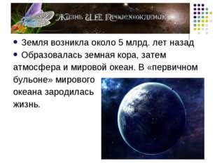 Земля возникла около 5 млрд. лет назад Образовалась земная кора, затем атмосф