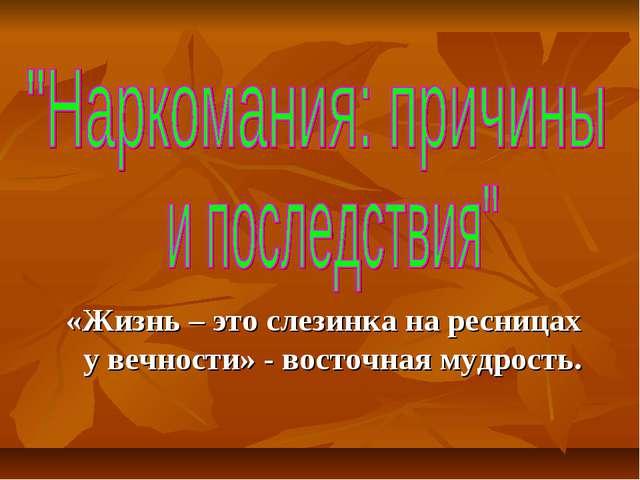 «Жизнь – это слезинка на ресницах у вечности» - восточная мудрость.