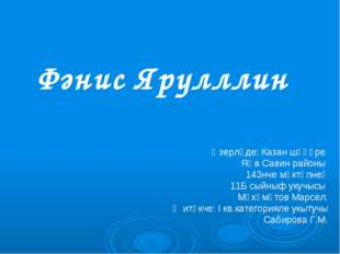 Фәнис Ярулллин Әзерләде: Казан шәһәре Яңа Савин районы 143нче мәктәпнең 11Б с