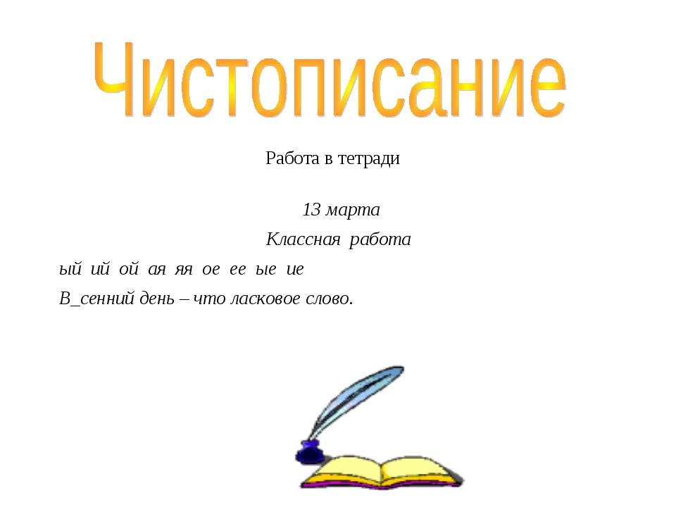 Работа в тетради 13 марта Классная работа ый ий ой ая яя ое ее ые ие В_сенн...