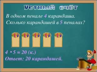 В одном пенале 4 карандаша. Сколько карандашей в 5 пеналах? 5 = 20 (к.) Ответ