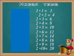 2 • 1 = 2 2 • 2 = 4 2 • 3 = 6 2 • 4 = 8 2 • 5 = 10 2 • 6 = 12 2 • 7 = 14 2 •