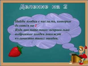 Найди ягодки с числами, которые делятся на 2 Будь внимательнее: неправильно в