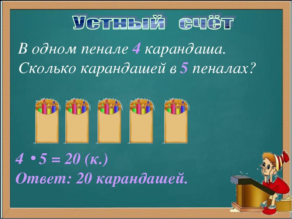 В одном пенале 4 карандаша. Сколько карандашей в 5 пеналах? 5 = 20 (к.) Ответ...