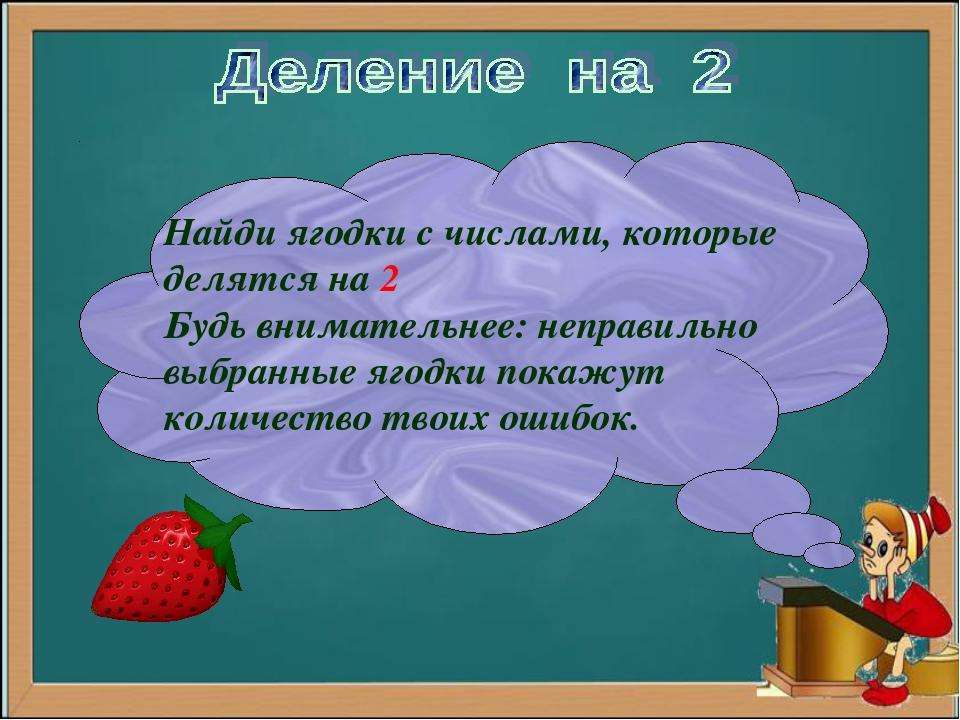 Найди ягодки с числами, которые делятся на 2 Будь внимательнее: неправильно в...