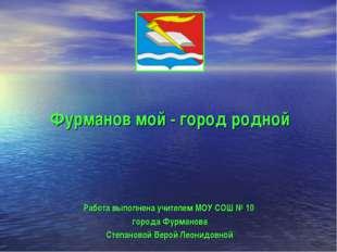 Фурманов мой - город родной Работа выполнена учителем МОУ СОШ № 10 города Фур