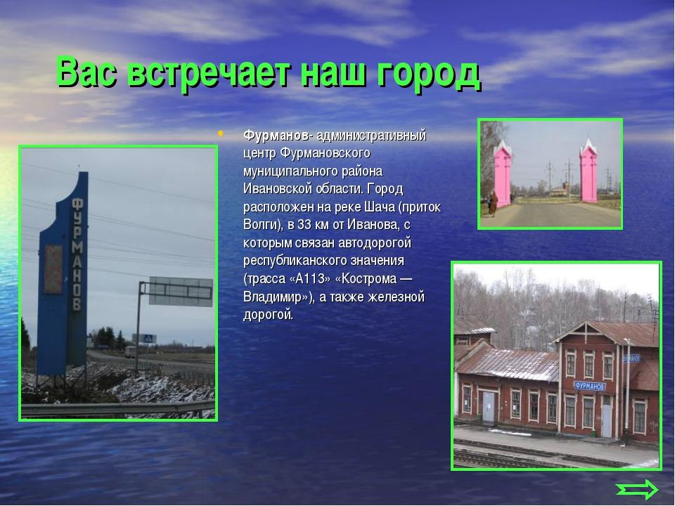 Вас встречает наш город Фурманов- административный центр Фурмановского муниц...