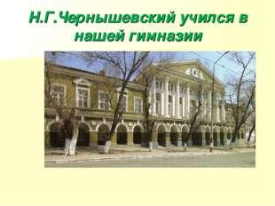 Н.Г.Чернышевский учился в нашей гимназии