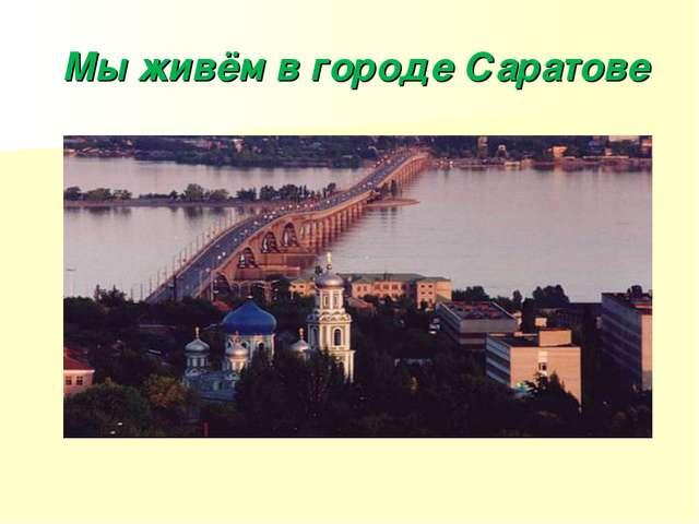 Мы живём в городе Саратове
