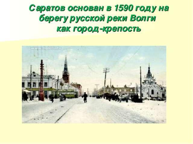 Саратов основан в 1590 году на берегу русской реки Волги как город-крепость