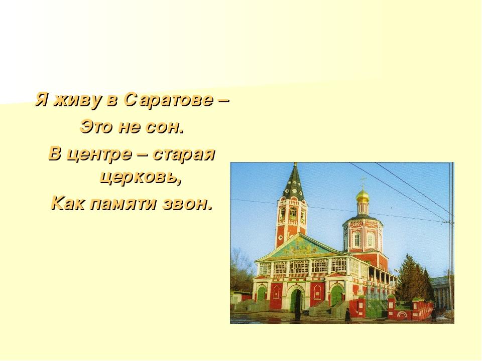 Я живу в Саратове – Это не сон. В центре – старая церковь, Как памяти звон.