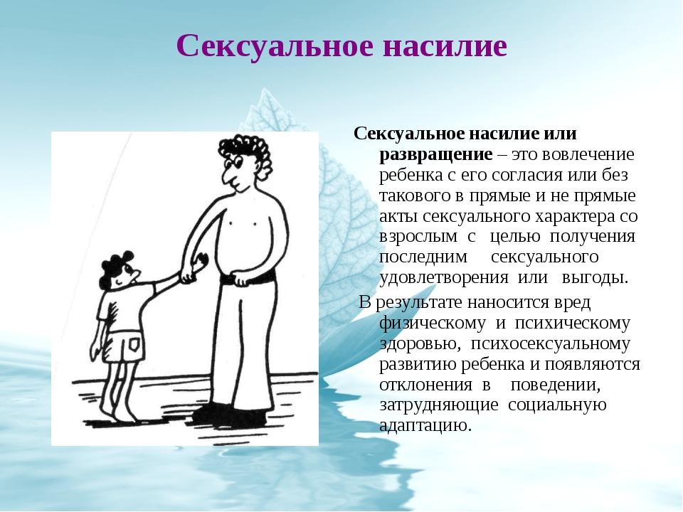 Сексуальное насилие Сексуальное насилие или развращение – это вовлечение ребе...