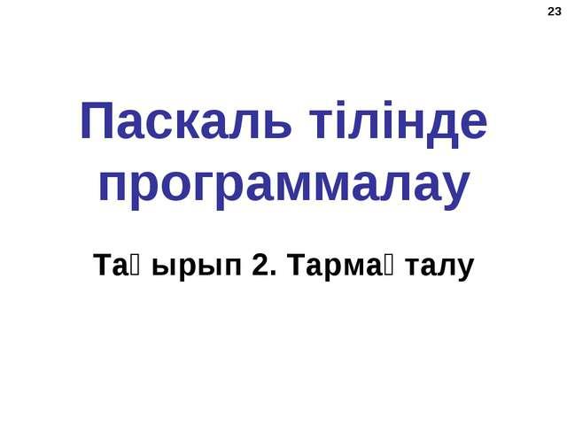 * Паскаль тілінде программалау Тақырып 2. Тармақталу