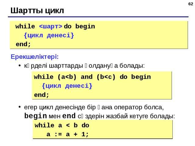 * Шартты цикл while  do begin {цикл денесі} end; Ерекшеліктері: күрделі шарт...