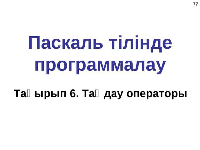 * Паскаль тілінде программалау Тақырып 6. Таңдау операторы