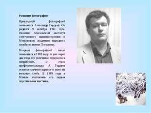 Развитие фотографии Прикладной фотографией занимается Александр Гордеев. Он р