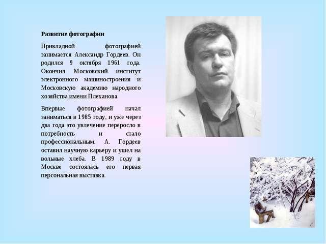 Развитие фотографии Прикладной фотографией занимается Александр Гордеев. Он р...