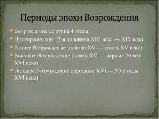 Возрождение делят на 4 этапа: Проторенессанс (2-я половина XIII века— XIV ве