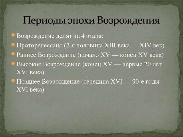 Возрождение делят на 4 этапа: Проторенессанс (2-я половина XIII века— XIV ве...