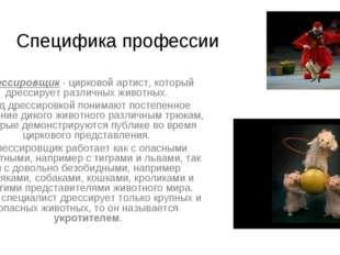 Специфика профессии Дрессировщик - цирковой артист, который дрессирует различ
