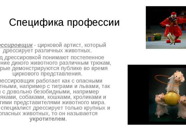 Специфика профессии Дрессировщик - цирковой артист, который дрессирует различ...