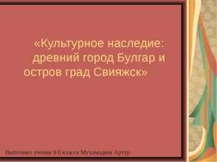 «Культурное наследие: древний город Булгар и остров град Свияжск» Выполнил уч