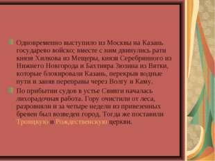 Одновременно выступило из Москвы на Казань государево войско; вместе с ним дв