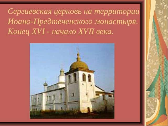 Сергиевская церковь на территории Иоано-Предтеченского монастыря. Конец XVI...