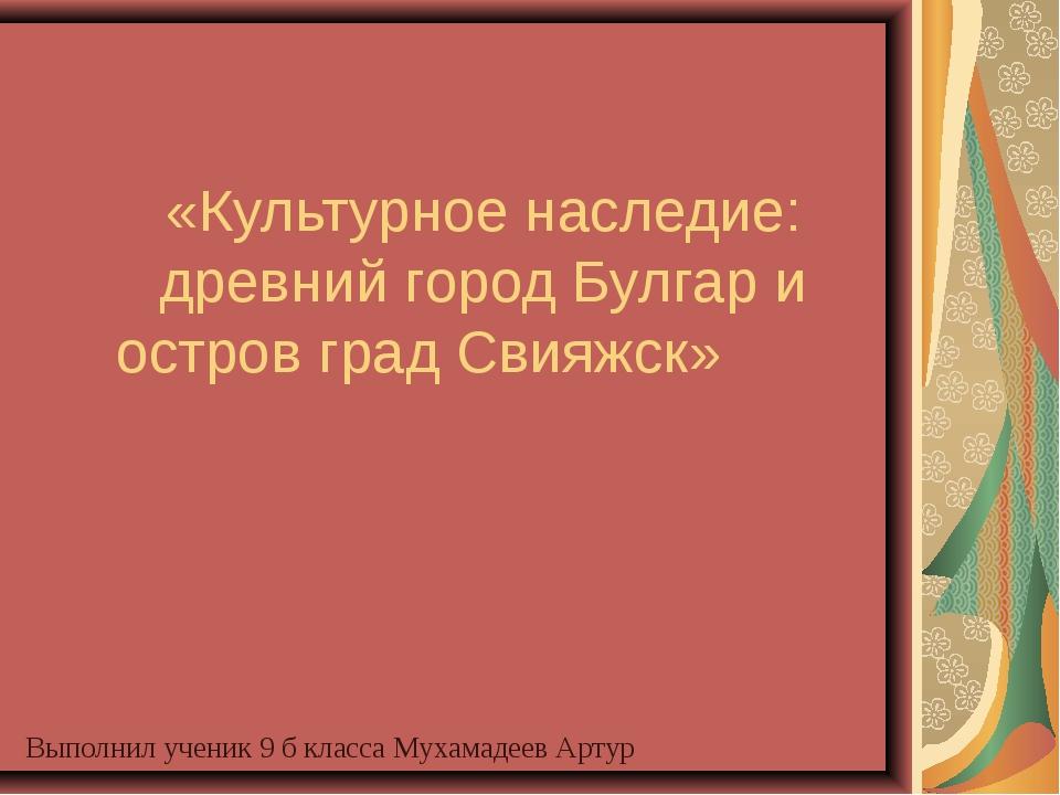 «Культурное наследие: древний город Булгар и остров град Свияжск» Выполнил уч...