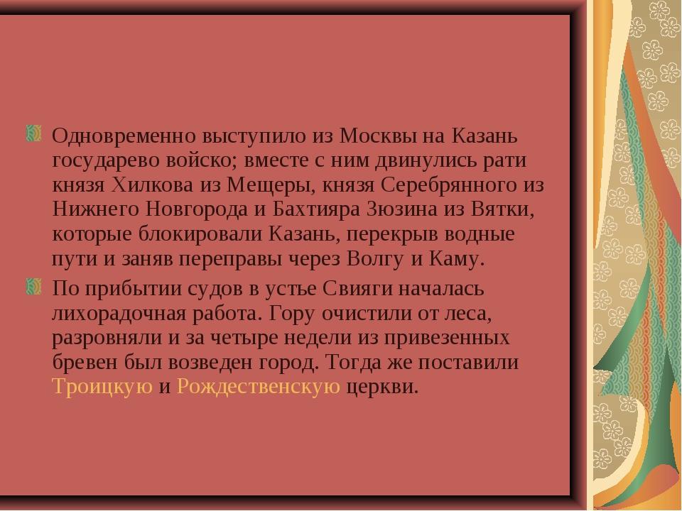Одновременно выступило из Москвы на Казань государево войско; вместе с ним дв...