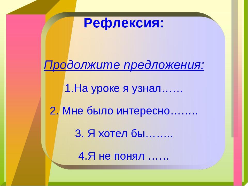 Рефлексия: Продолжите предложения: На уроке я узнал…… Мне было интересно…….....